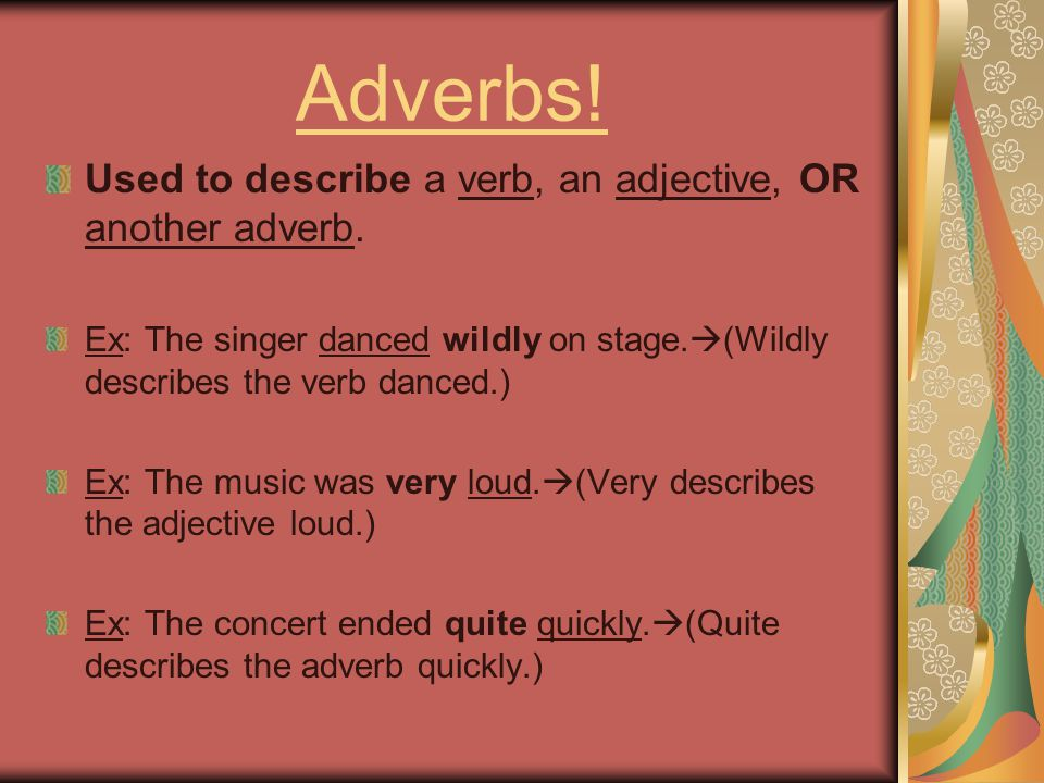 Adverbs! Used to describe a verb, an adjective, OR another adverb.
