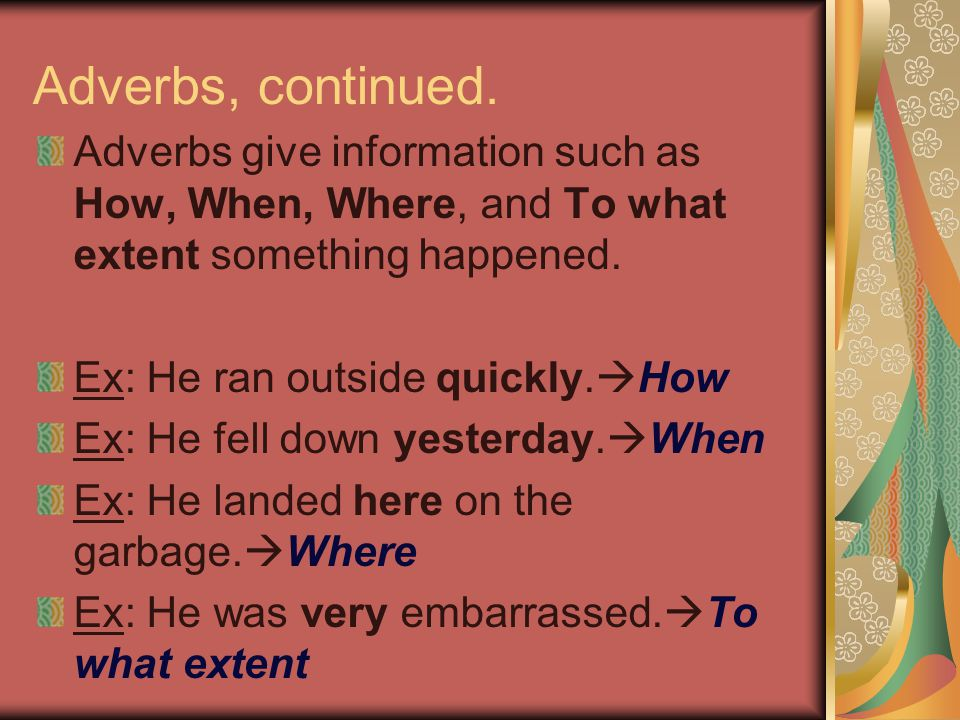 Adverbs, continued. Adverbs give information such as How, When, Where, and To what extent something happened.