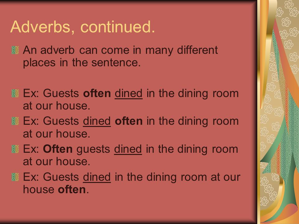 Adverbs, continued. An adverb can come in many different places in the sentence. Ex: Guests often dined in the dining room at our house.