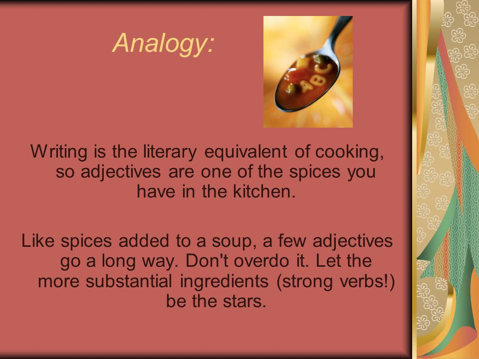 Analogy: Writing is the literary equivalent of cooking, so adjectives are one of the spices you have in the kitchen.