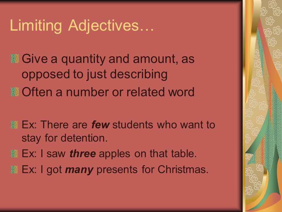 Limiting Adjectives… Give a quantity and amount, as opposed to just describing. Often a number or related word.