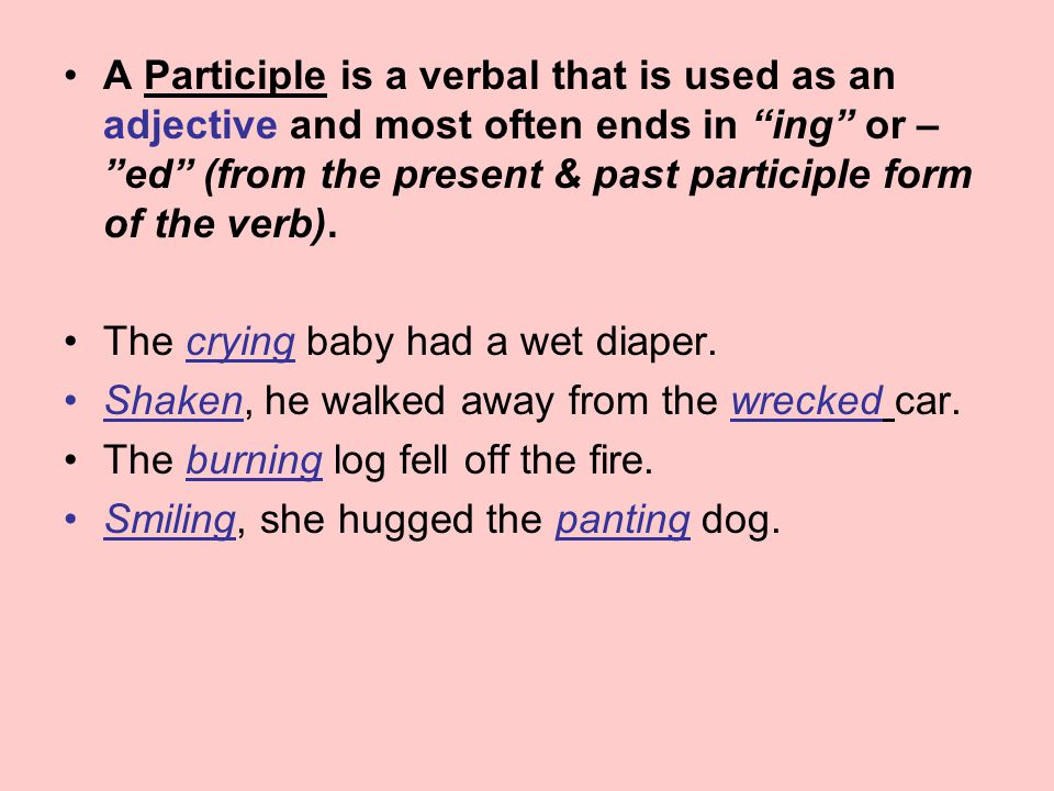 A Participle is a verbal that is used as an adjective and most often ends in ing or – ed (from the present & past participle form of the verb).