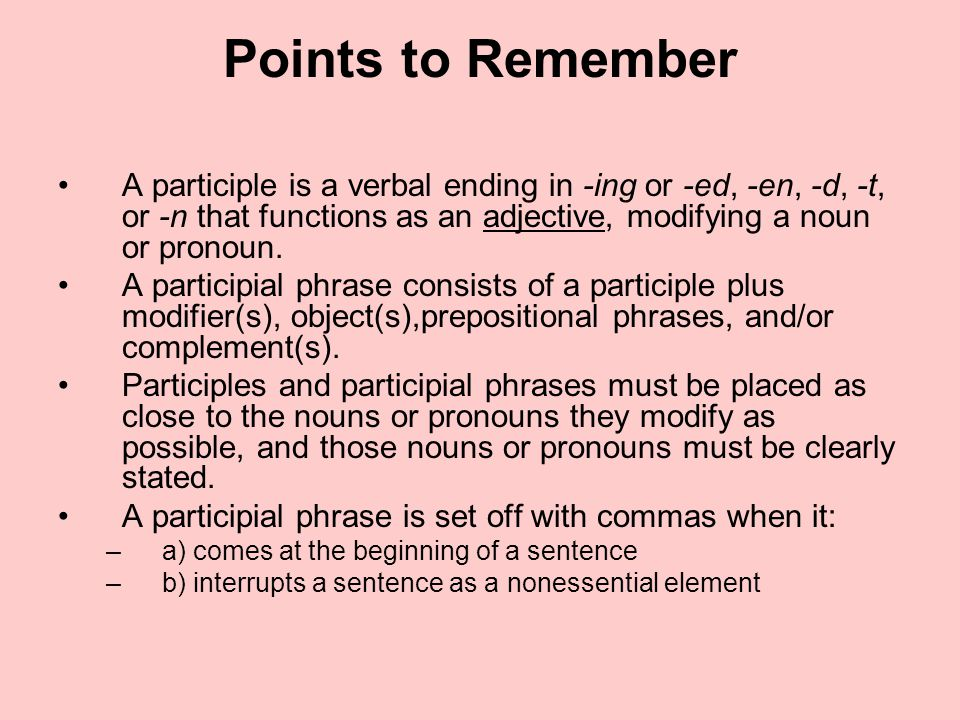 Points to Remember A participle is a verbal ending in -ing or -ed, -en, -d, -t, or -n that functions as an adjective, modifying a noun or pronoun.