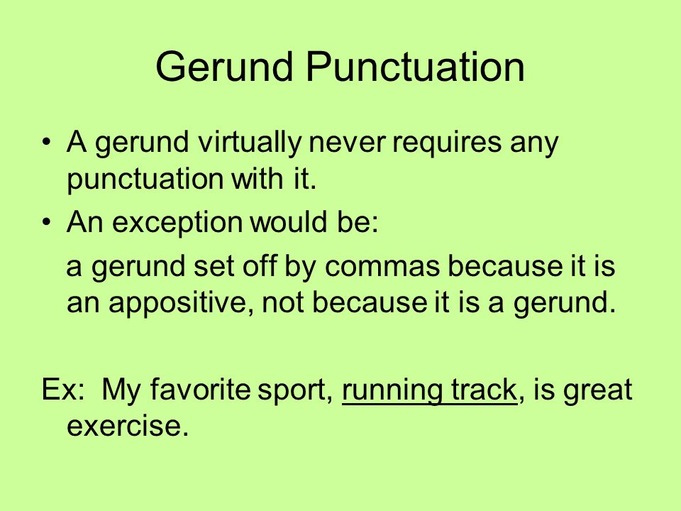 Gerund Punctuation A gerund virtually never requires any punctuation with it. An exception would be: