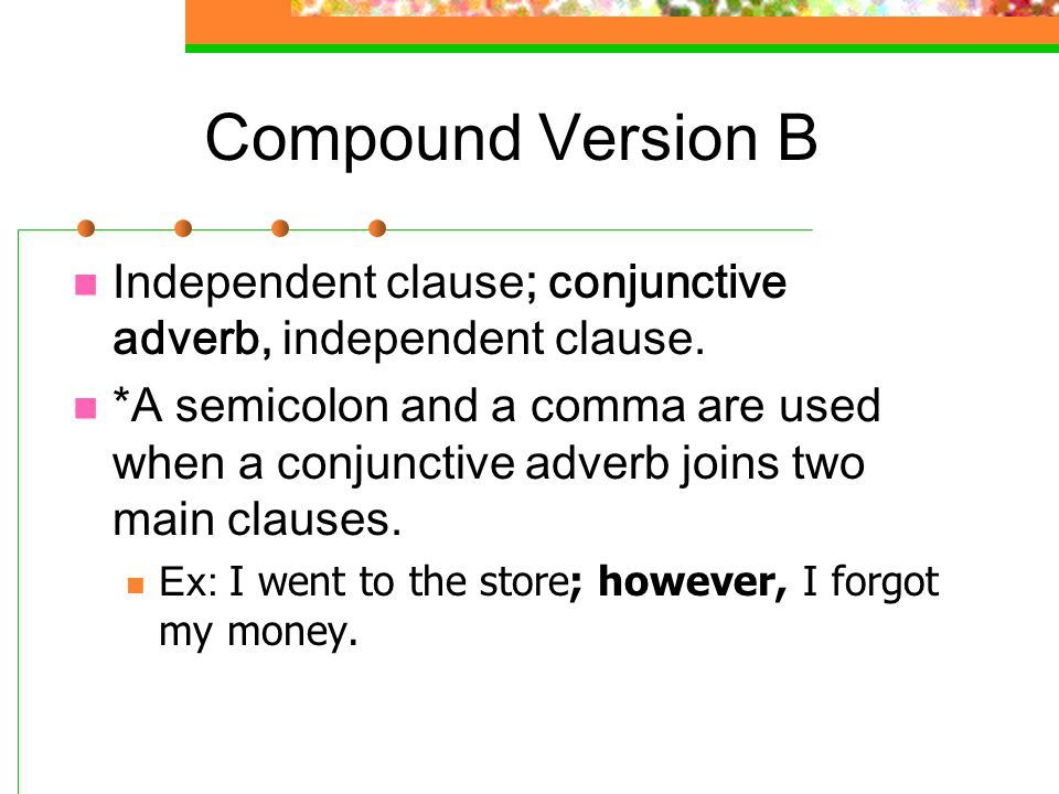 Compound Version B Independent clause; conjunctive adverb, independent clause.