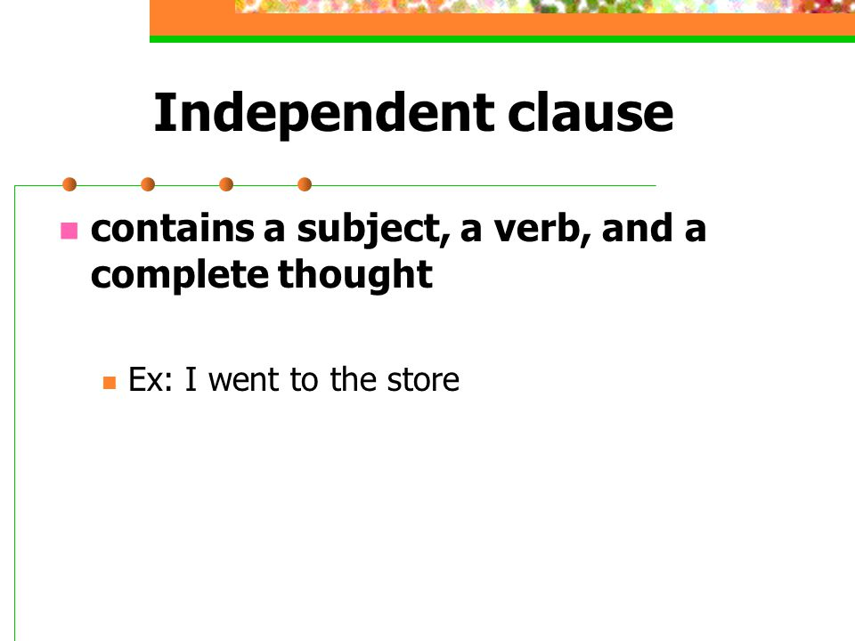 Independent clause contains a subject, a verb, and a complete thought