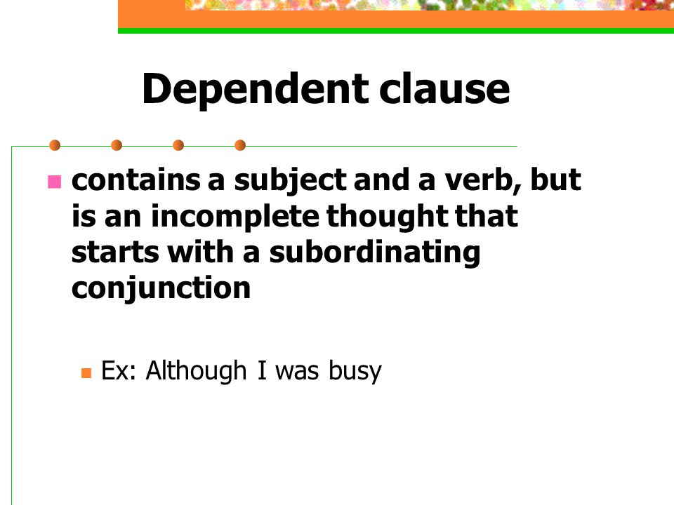 Dependent clause contains a subject and a verb, but is an incomplete thought that starts with a subordinating conjunction.