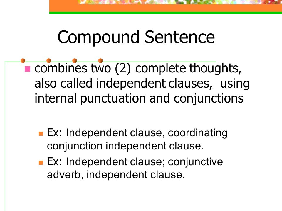 Compound Sentence combines two (2) complete thoughts, also called independent clauses, using internal punctuation and conjunctions.