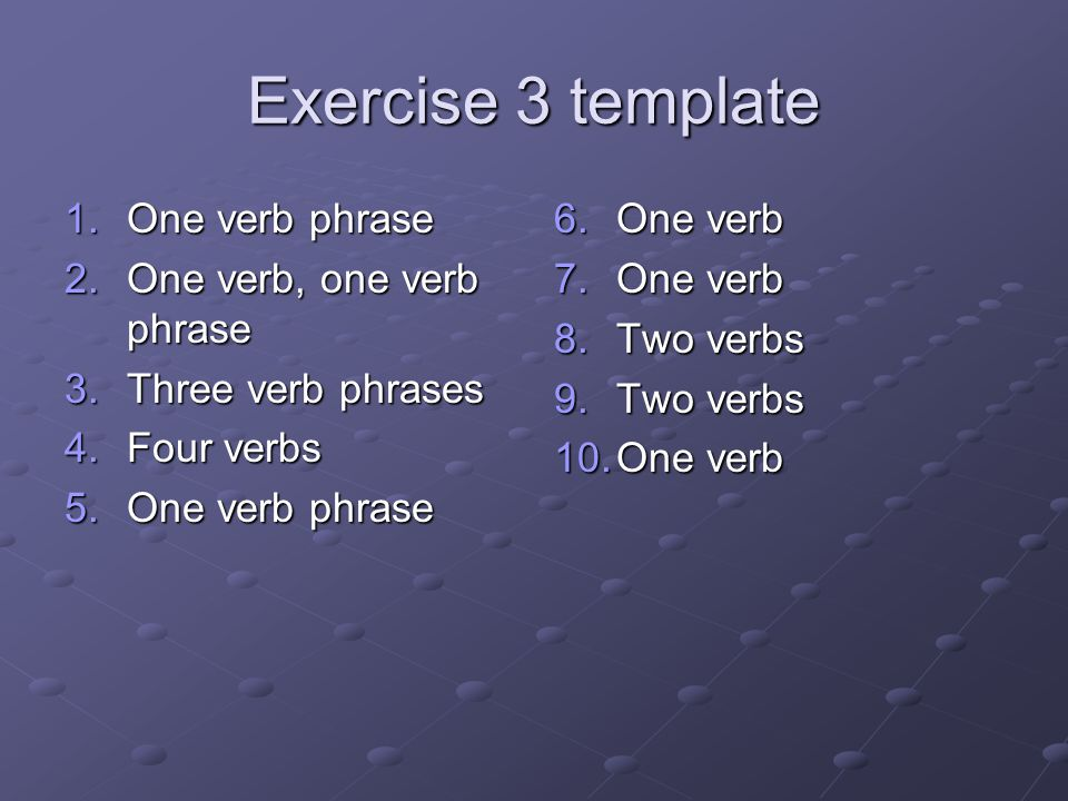 Exercise 3 template One verb phrase One verb, one verb phrase