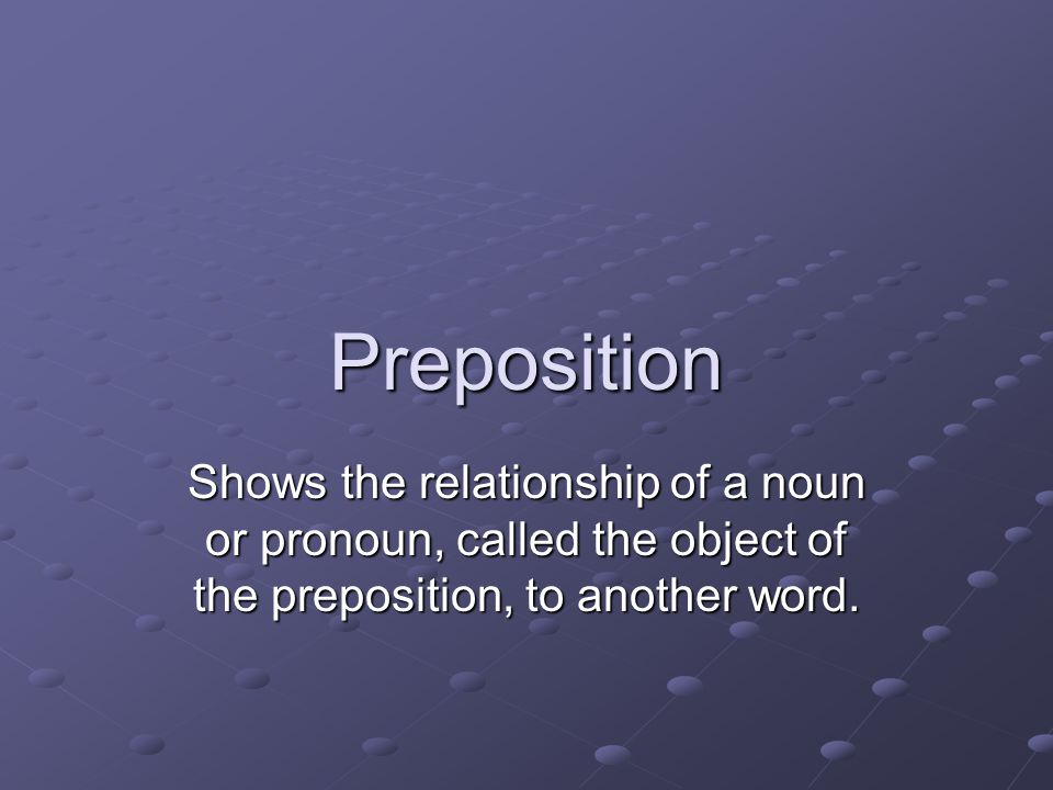 Preposition Shows the relationship of a noun or pronoun, called the object of the preposition, to another word.