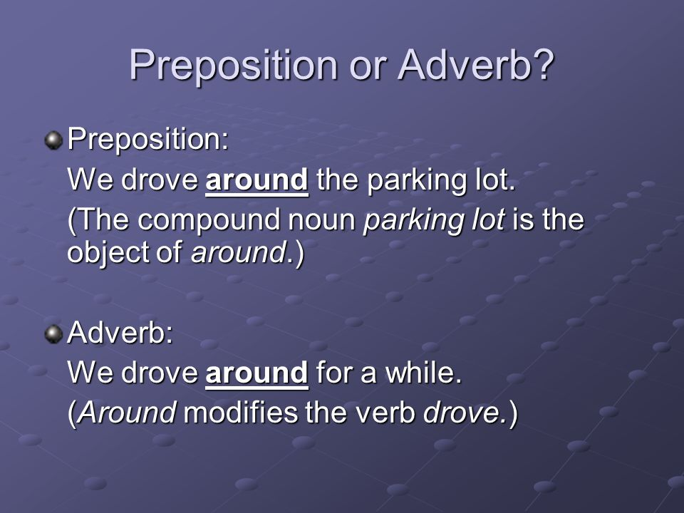 Preposition or Adverb Preposition: We drove around the parking lot.