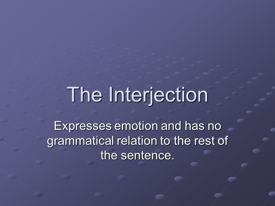 The Interjection Expresses emotion and has no grammatical relation to the rest of the sentence.