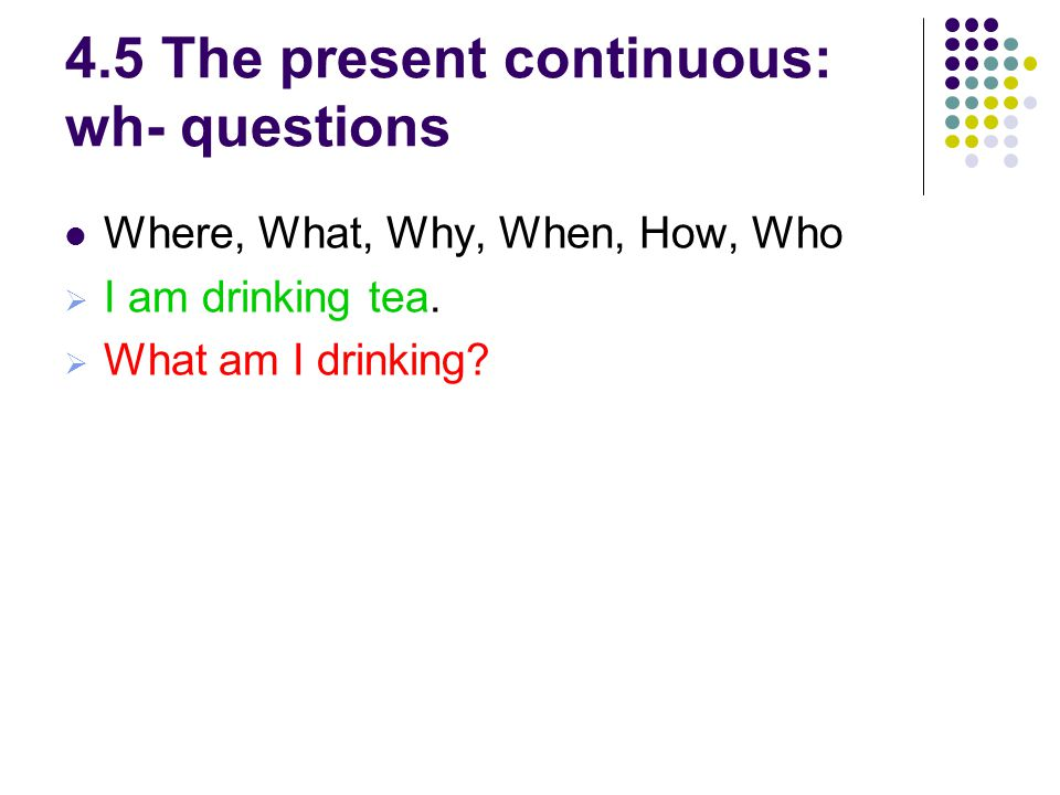 4.5 The present continuous: wh- questions