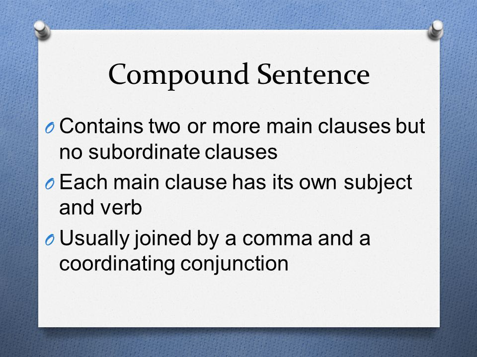 Compound Sentence Contains two or more main clauses but no subordinate clauses. Each main clause has its own subject and verb.