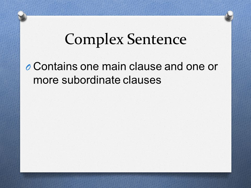 Complex Sentence Contains one main clause and one or more subordinate clauses