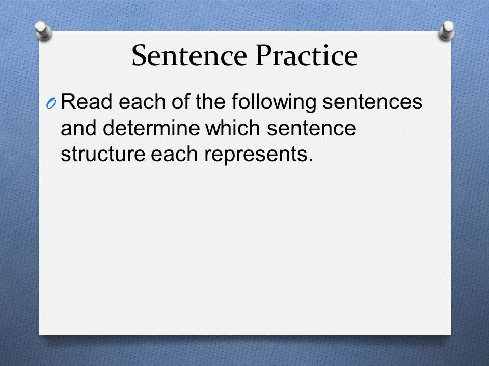 Sentence Practice Read each of the following sentences and determine which sentence structure each represents.