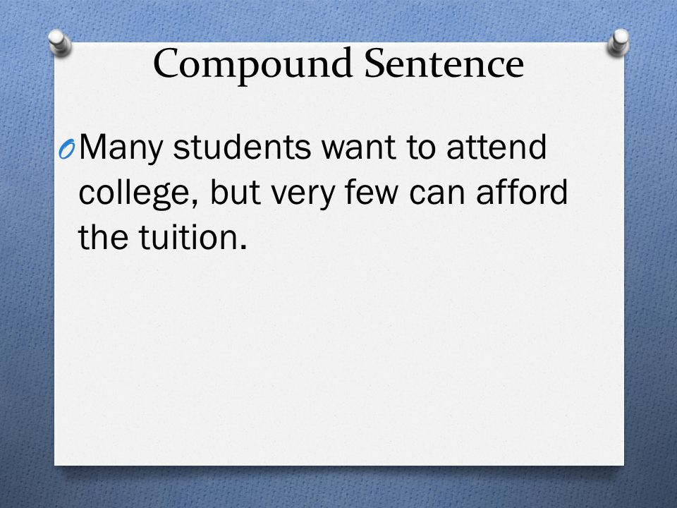 Compound Sentence Many students want to attend college, but very few can afford the tuition.