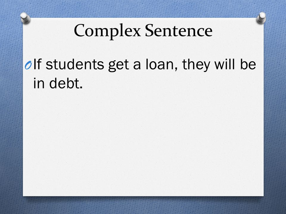 Complex Sentence If students get a loan, they will be in debt.