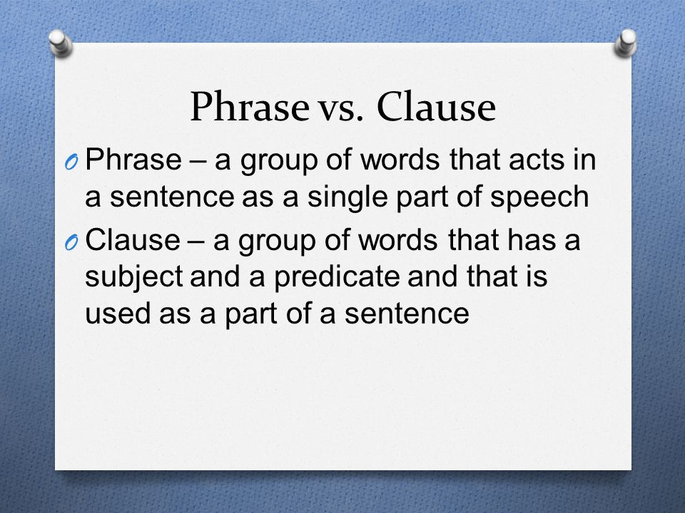 Phrase vs. Clause Phrase – a group of words that acts in a sentence as a single part of speech.