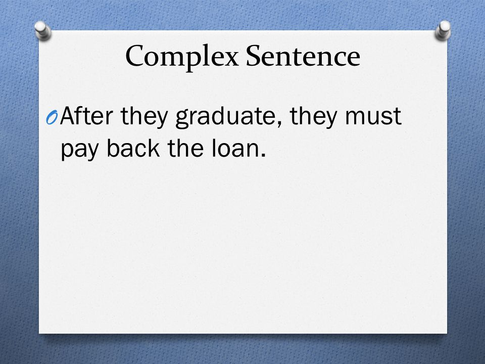 Complex Sentence After they graduate, they must pay back the loan.