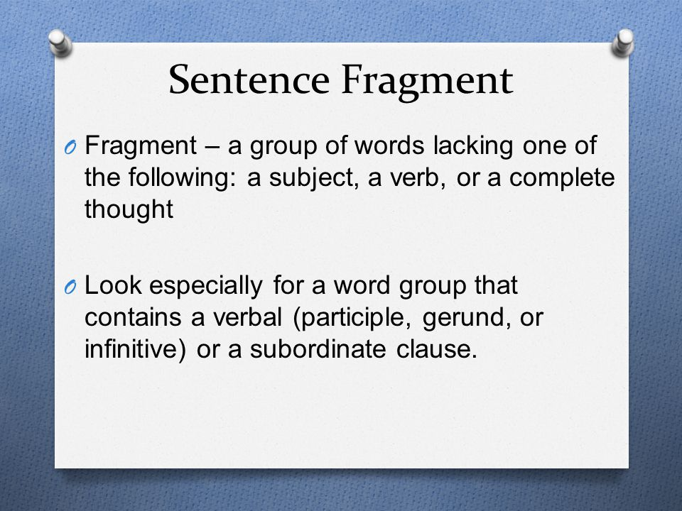 Sentence Fragment Fragment – a group of words lacking one of the following: a subject, a verb, or a complete thought.