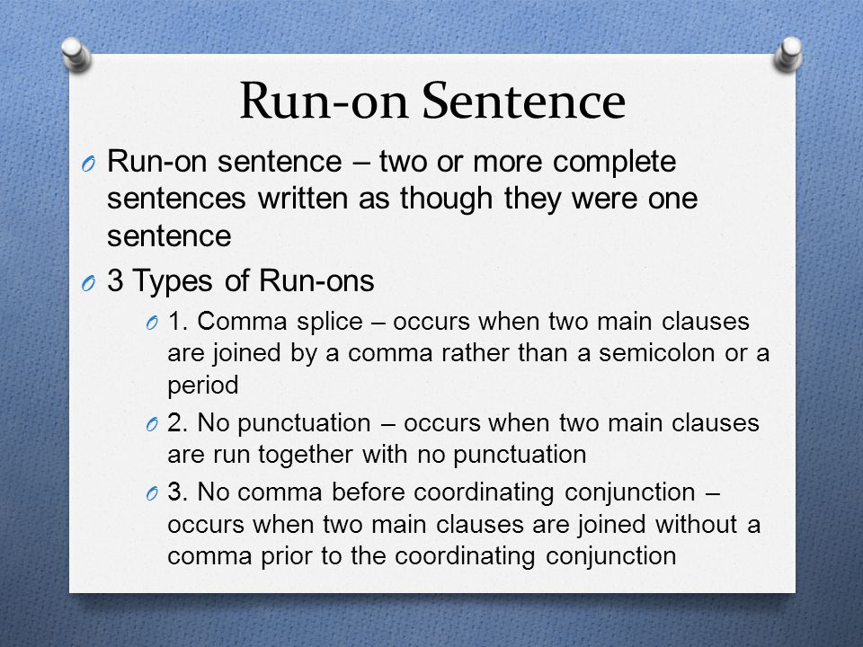Run-on Sentence Run-on sentence – two or more complete sentences written as though they were one sentence.