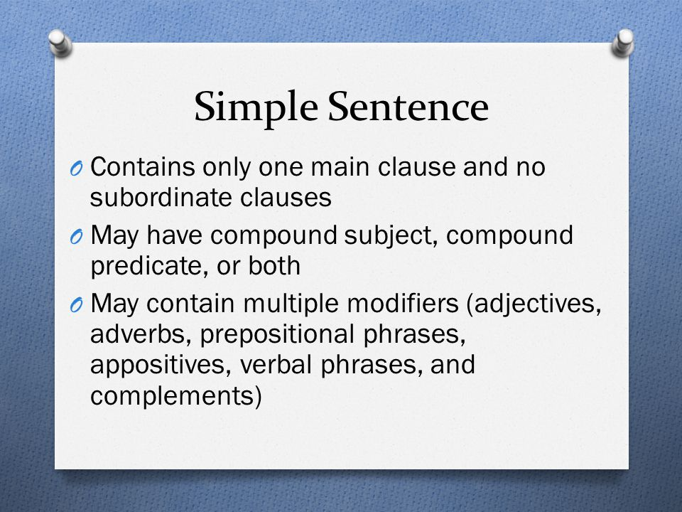 Simple Sentence Contains only one main clause and no subordinate clauses. May have compound subject, compound predicate, or both.