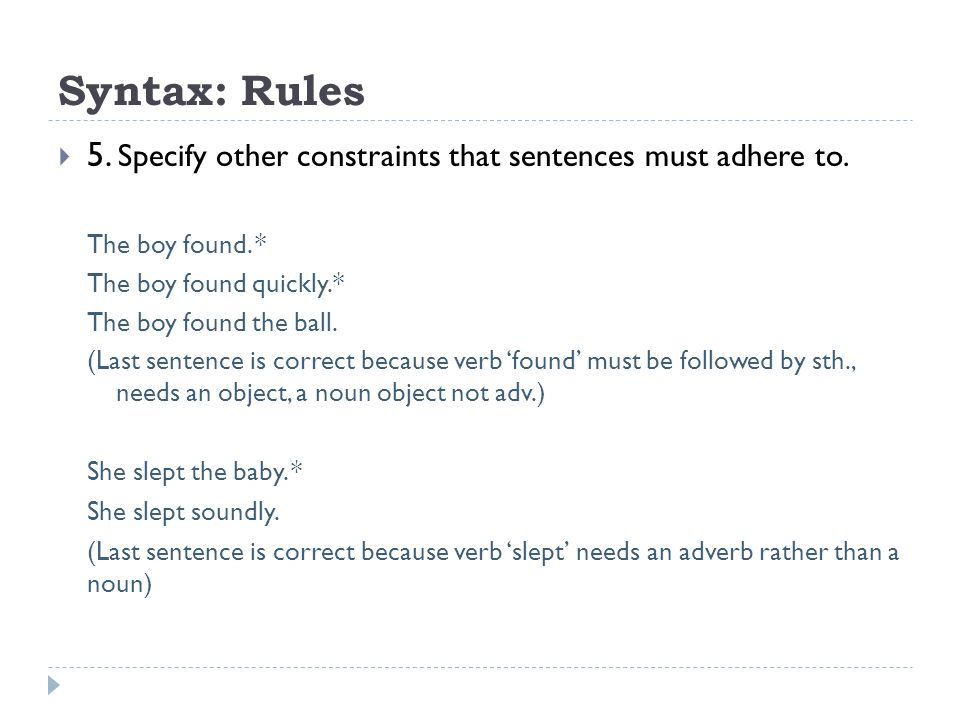 Syntax: Rules 5. Specify other constraints that sentences must adhere to. The boy found. * The boy found quickly.*