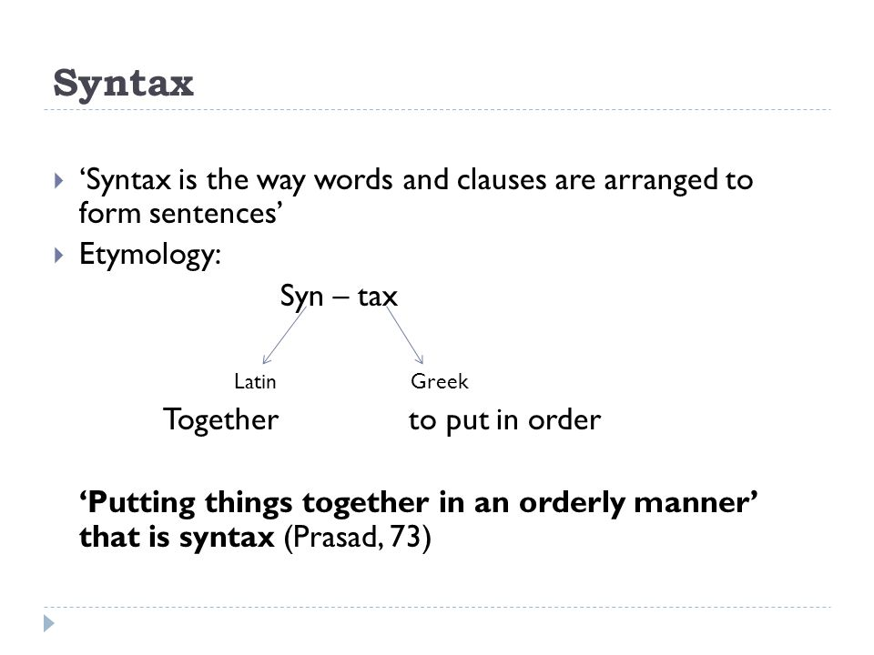 Syntax 'Syntax is the way words and clauses are arranged to form sentences' Etymology: Syn – tax.