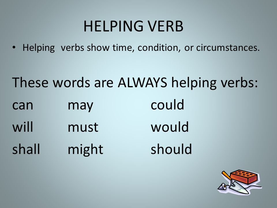 HELPING VERB These words are ALWAYS helping verbs: can may could