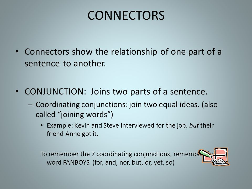 CONNECTORS Connectors show the relationship of one part of a sentence to another. CONJUNCTION: Joins two parts of a sentence.