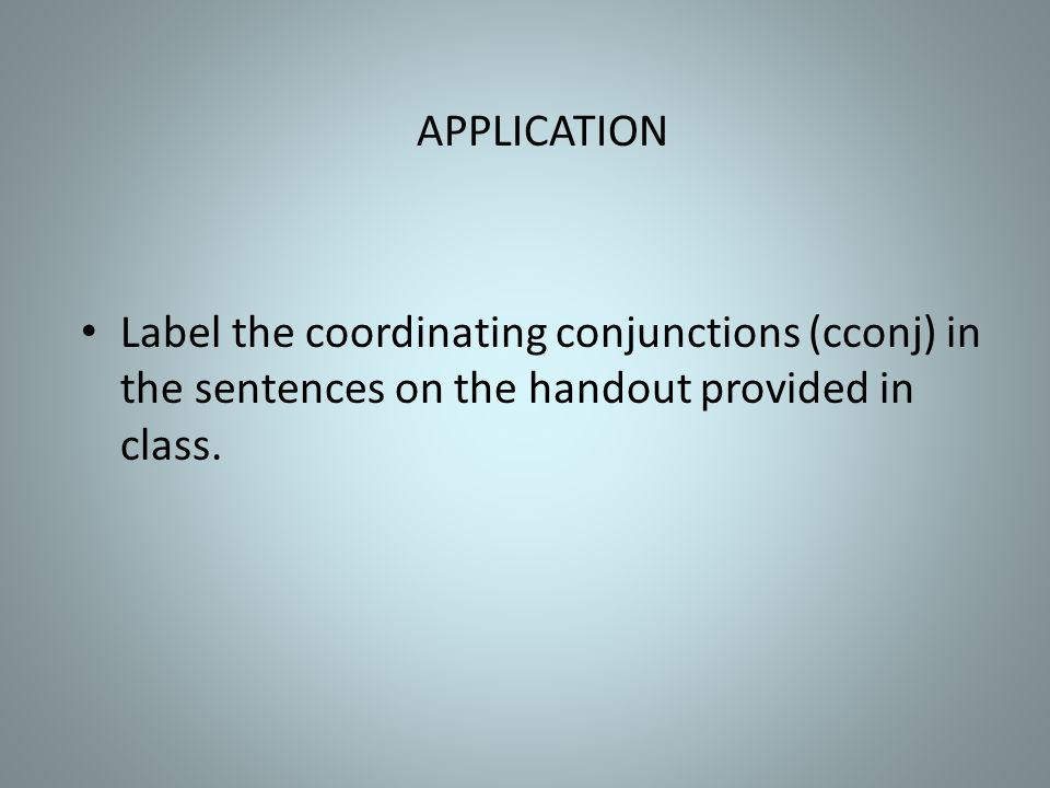 APPLICATION Label the coordinating conjunctions (cconj) in the sentences on the handout provided in class.