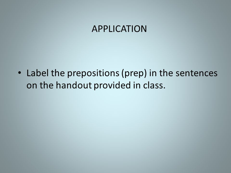 APPLICATION Label the prepositions (prep) in the sentences on the handout provided in class.