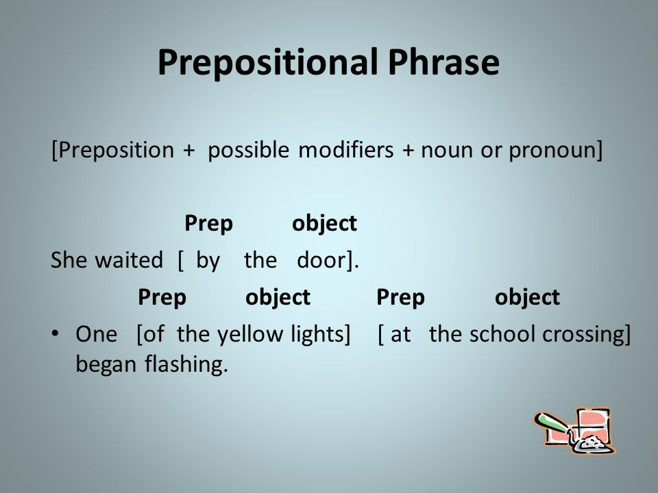 Prepositional Phrase [Preposition + possible modifiers + noun or pronoun] Prep object. She waited [ by the door].