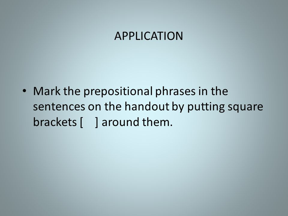 APPLICATION Mark the prepositional phrases in the sentences on the handout by putting square brackets [ ] around them.