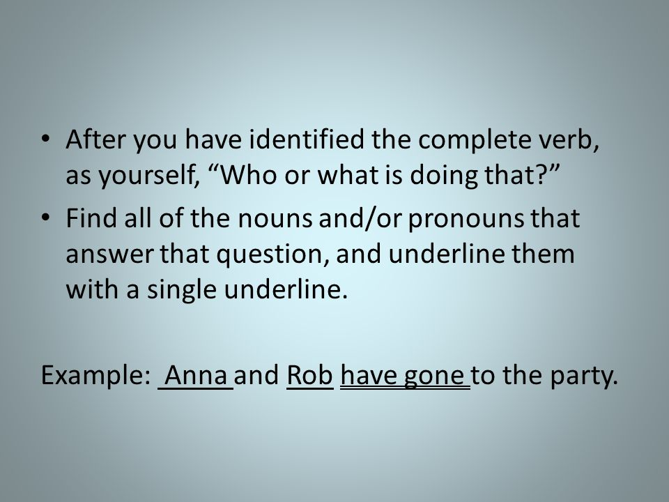 After you have identified the complete verb, as yourself, Who or what is doing that