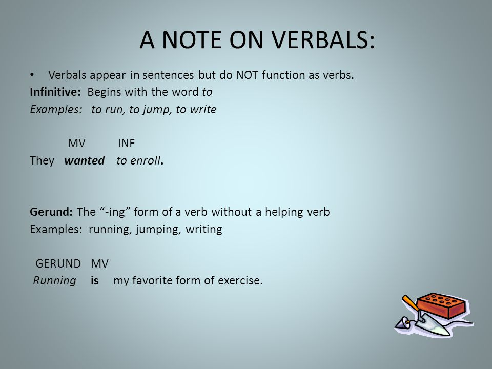 A NOTE ON VERBALS: Verbals appear in sentences but do NOT function as verbs. Infinitive: Begins with the word to.