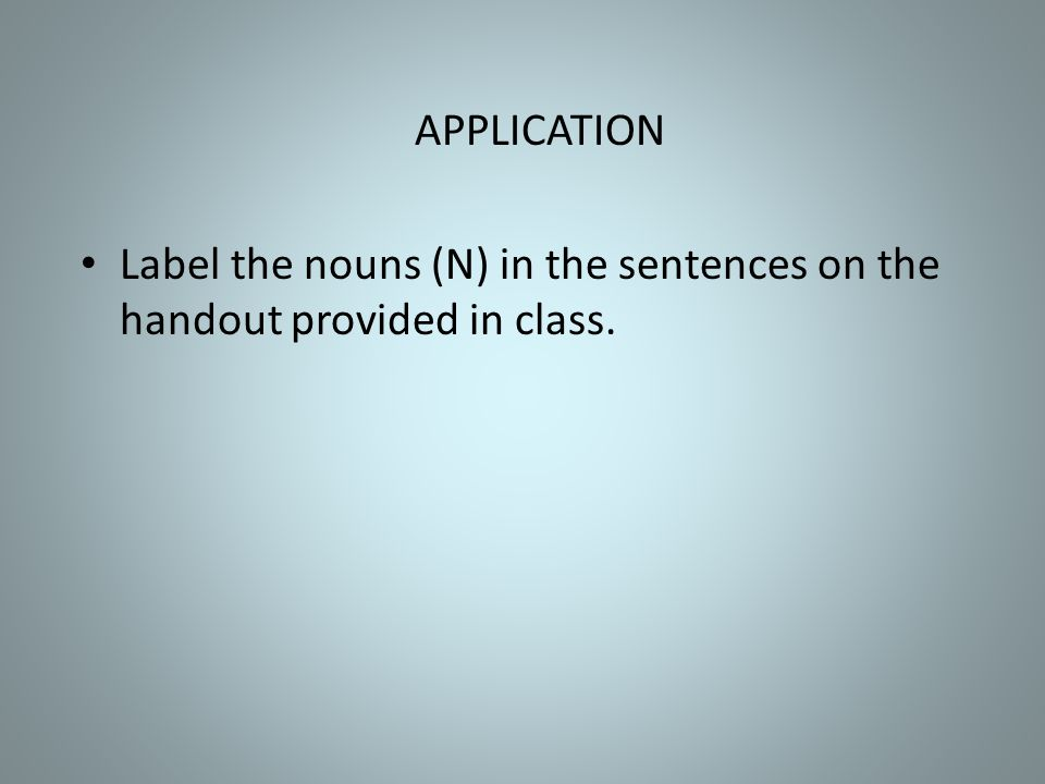 APPLICATION Label the nouns (N) in the sentences on the handout provided in class.
