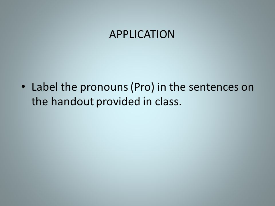 APPLICATION Label the pronouns (Pro) in the sentences on the handout provided in class.