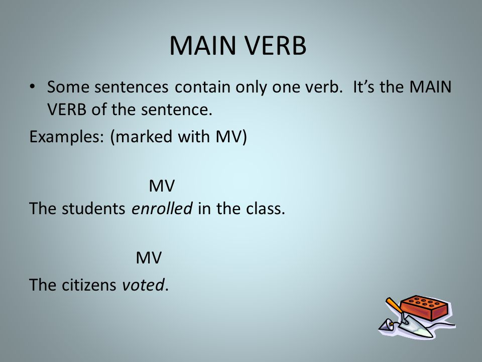 MAIN VERB Some sentences contain only one verb. It's the MAIN VERB of the sentence. Examples: (marked with MV)