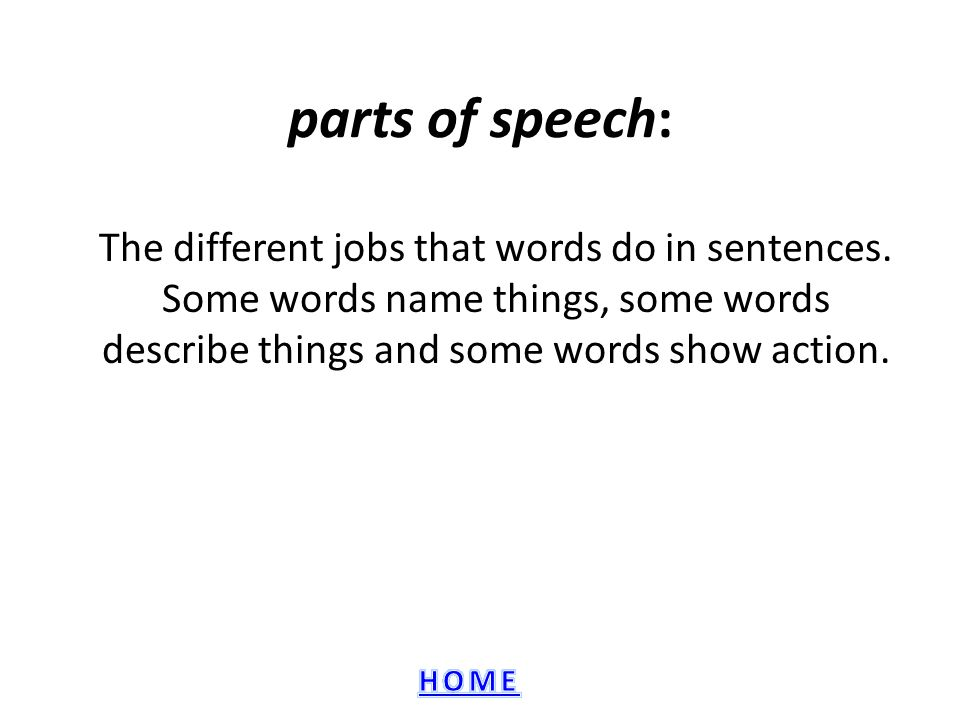 parts of speech: The different jobs that words do in sentences.