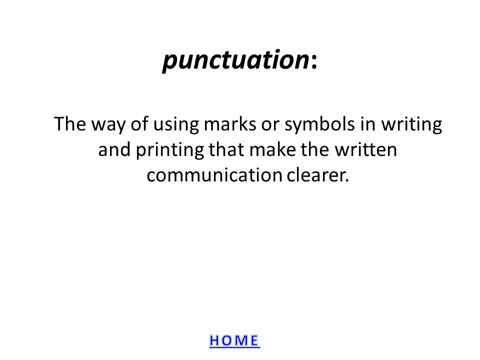 punctuation: The way of using marks or symbols in writing and printing that make the written communication clearer.