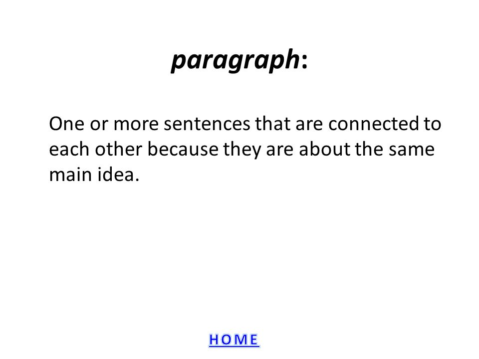 paragraph: One or more sentences that are connected to each other because they are about the same main idea.