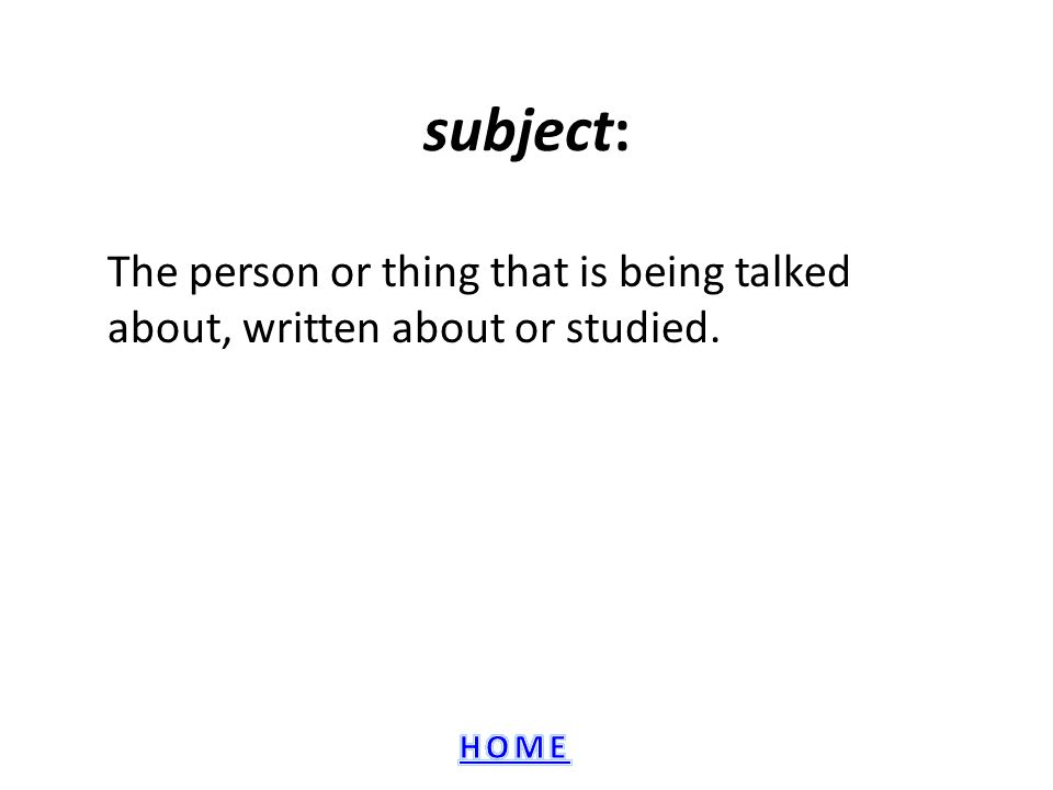 subject: The person or thing that is being talked about, written about or studied.
