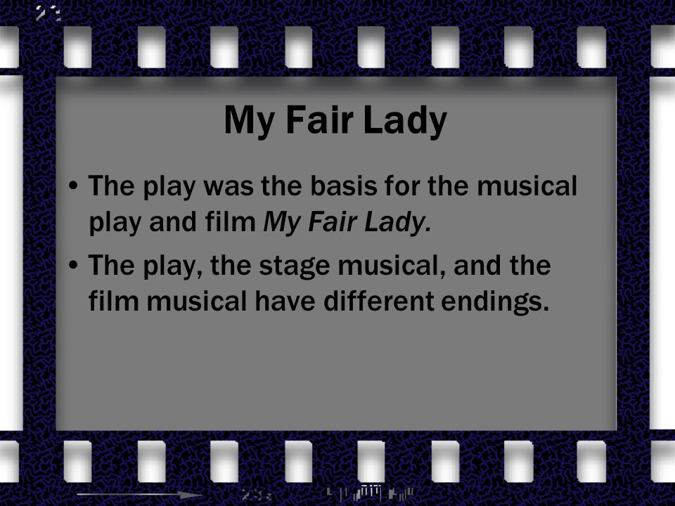 a comparison of pygmalion by g b shaw and the film my fair lady George bernard shaw's play pygmalion: productions: 1956 broadway 1957 us tour lerner settled on the title my fair lady, relating both to one of shaw's provisional titles for the musical's script used several scenes that shaw had written especially for the 1938 film version of pygmalion.