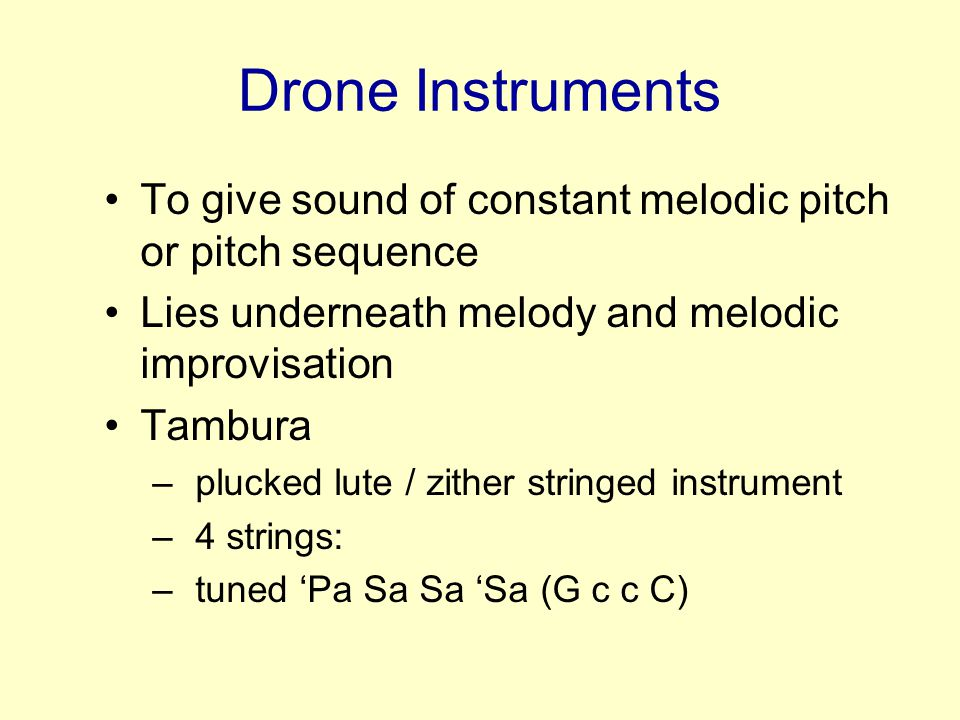 Drone Instruments To give sound of constant melodic pitch or pitch sequence. Lies underneath melody and melodic improvisation.