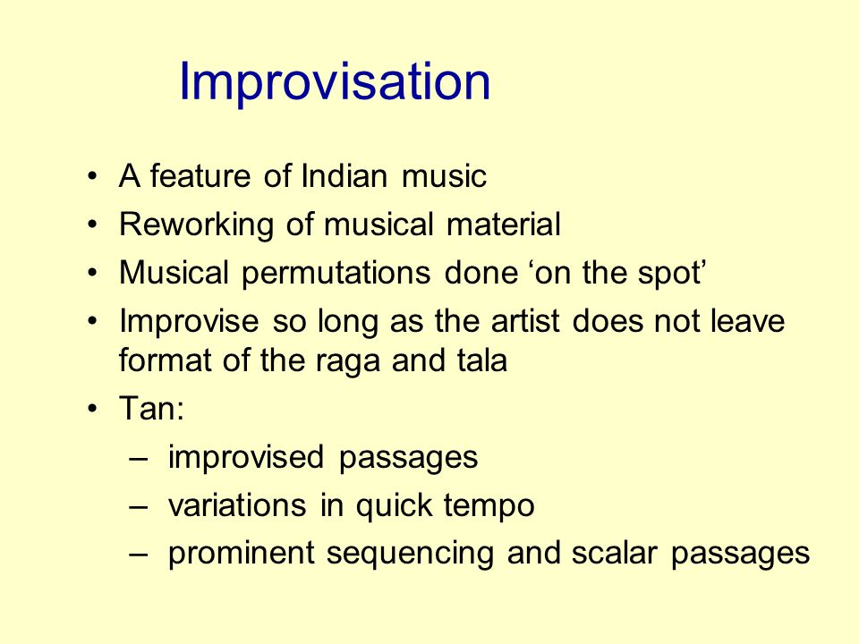 Improvisation A feature of Indian music Reworking of musical material
