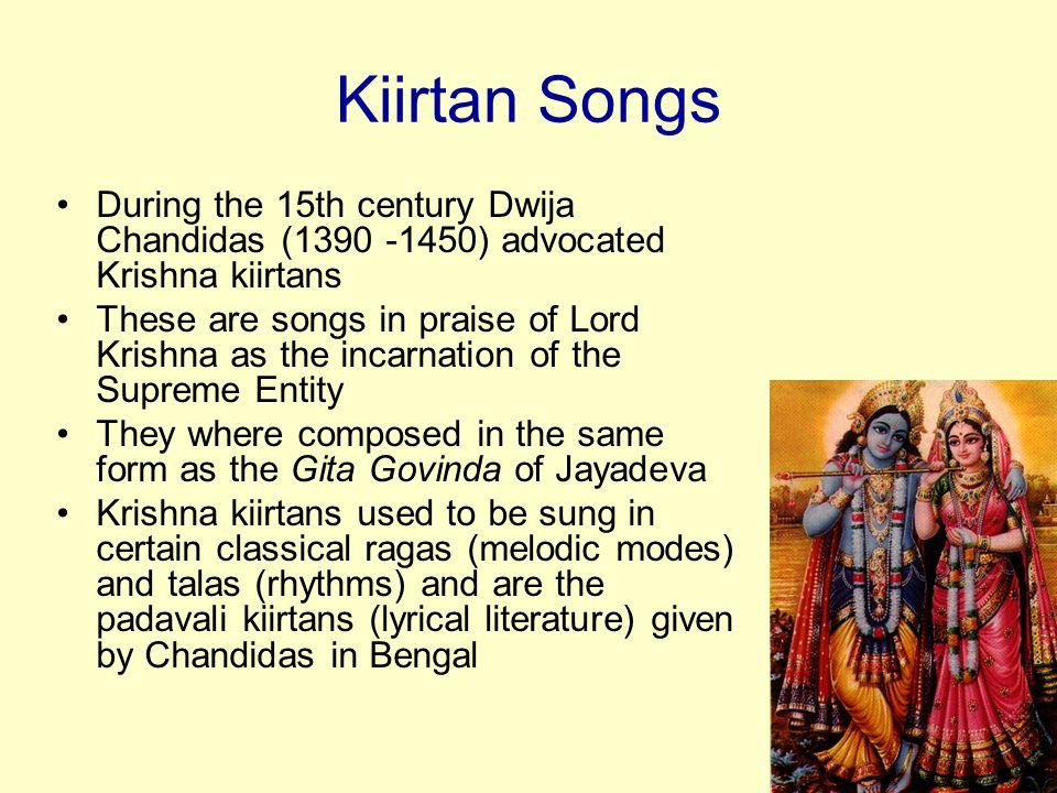 Kiirtan Songs During the 15th century Dwija Chandidas (1390 -1450) advocated Krishna kiirtans.