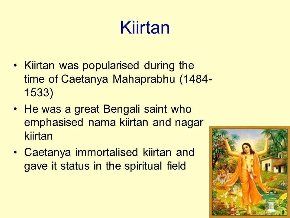 Kiirtan Kiirtan was popularised during the time of Caetanya Mahaprabhu (1484-1533)