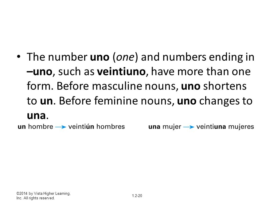 The number uno (one) and numbers ending in –uno, such as veintiuno, have more than one form. Before masculine nouns, uno shortens to un. Before feminine nouns, uno changes to una.